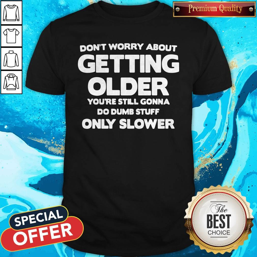 Don't Worry About Getting Older You're Still Gonna Do Dumb Stuff Only Slower Shirt
