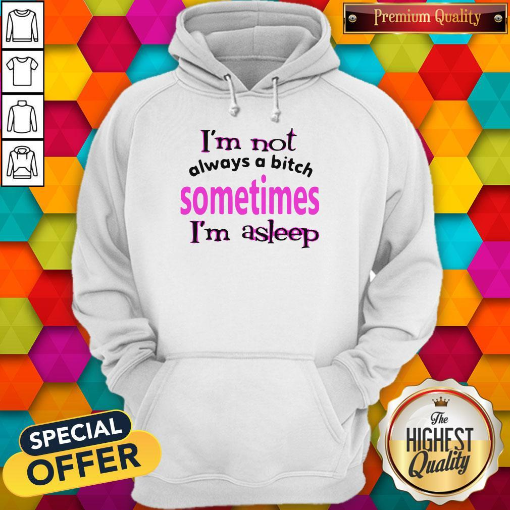 Im Not Always A Bitch Sometimes Im Asleep Shirt