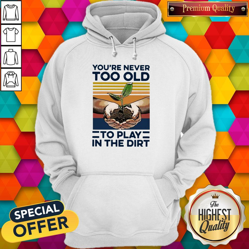 Nice Garden You're Never Too Old To Play In The Dirt Shirt