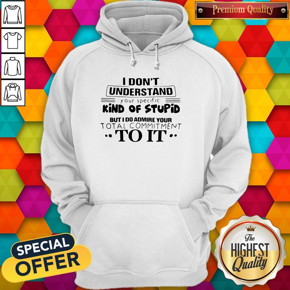 Pro I Don't Understand Your Specific Kind Of Stupid But I Do Admire Your Total Commitment To It Shirt
